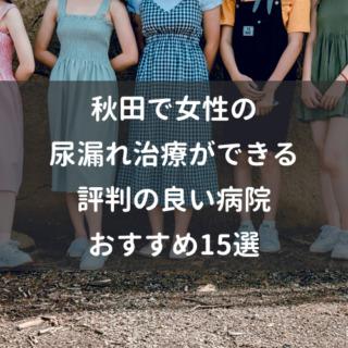 秋田で女性の尿漏れ治療ができる評判の良い病院おすすめ15選