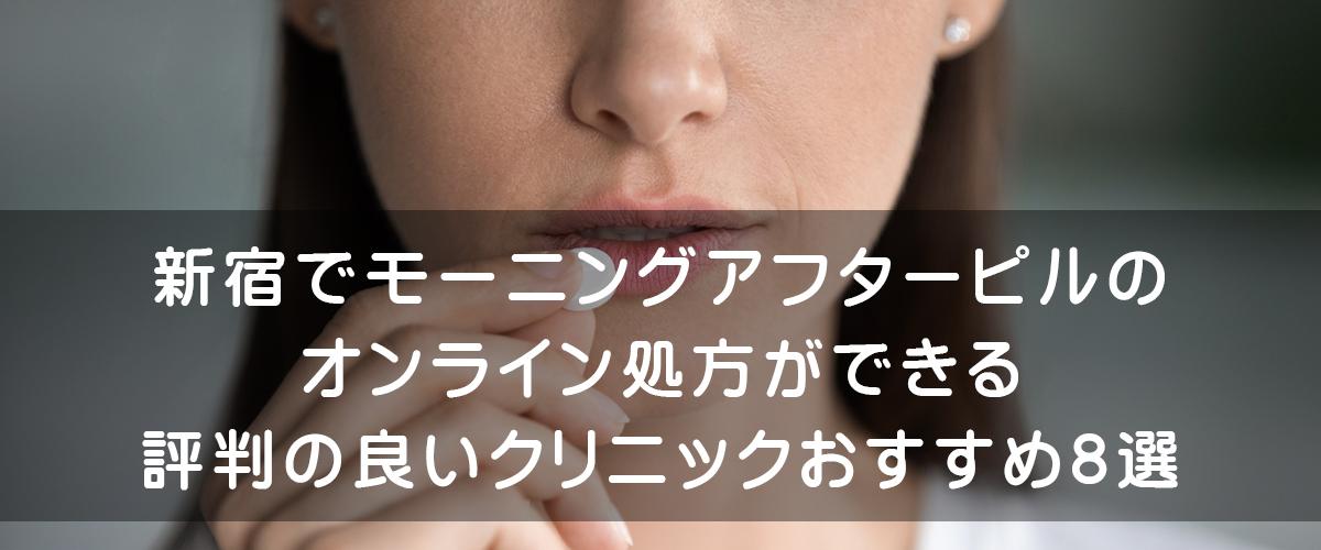 新宿でモーニングアフターピル(緊急避妊ピル)のオンライン処方ができる評判の良いクリニックおすすめ7選