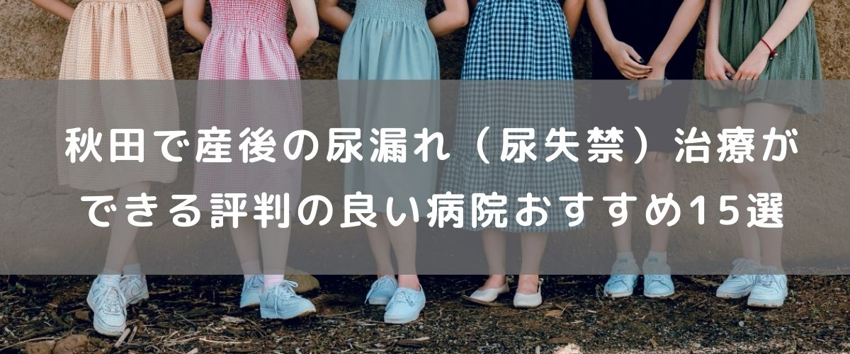 秋田で産後の尿漏れ (尿失禁)治療ができる 評判の良い 病院おすすめ15選
