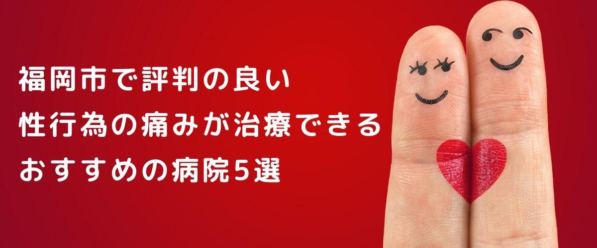 福岡市で評判のいい性行為の痛み(性交痛)の治療 おすすめ5院