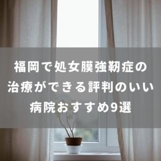 福岡で処女膜強靭症の治療ができる評判のいい病院おすすめ9選