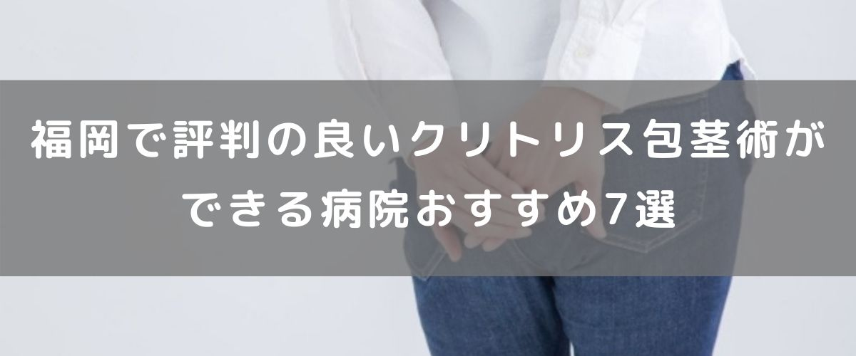 福岡で評判の良いクリトリス包茎術ができる病院おすすめ7選