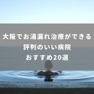 大阪でお湯漏れ治療ができる 評判のいい病院おすすめ20選
